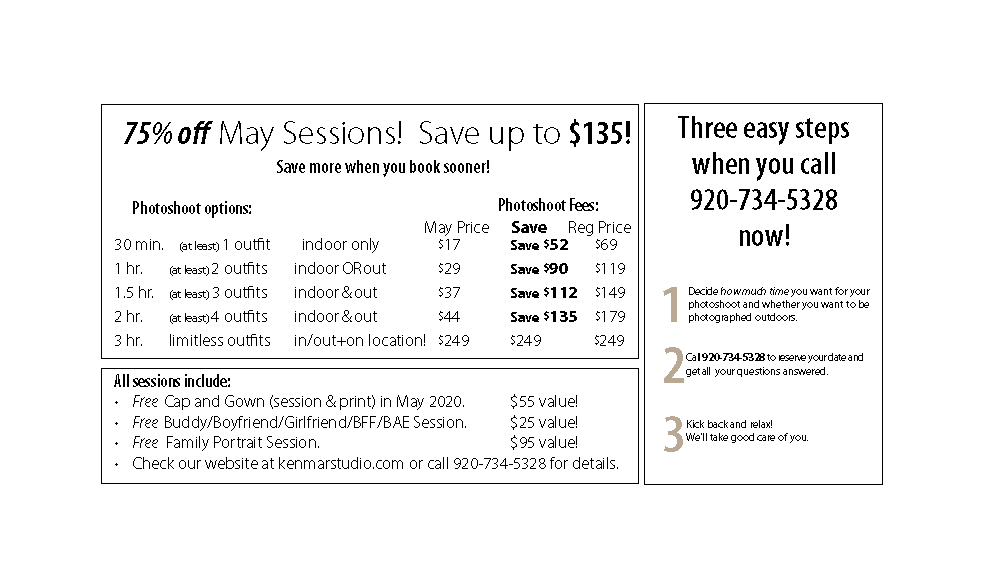 75% off May Sessions! Save up to $135! Save more when you book sooner! 30 min. session, (at least)1 outfit, indoor only, $17-Save $52 1 hr. session, (at least) 2 outfits, indoor OR out, $29- Save $90 1.5 hr. ssession, (at least) 3 outfits, indoor & out, $37-Save $112 2 hr. session, (at least) 4 outfits, indoor & out, $44-Save $135 3 hr. limitless outfits, in/out+on location!-$249 All sessions include: Free Cap and Gown (session & print) in May 2020. $55 value! Free Buddy/Boyfriend/Girlfriend/BFF/BAE Session. $25 value! Free Family Portrait Session. $95 value! Check our website at kenmarstudio.com or call 920-734-5328 for details. Three easy steps when you call 920-734-5328 now! 1) Decide how much time you want for your photoshoot and whether you want to be photographed outdoors. 2) Call 920-734-5328 to reserve your date and get all your questions answered. 3 Kick back and relax! We'll take good care of you.